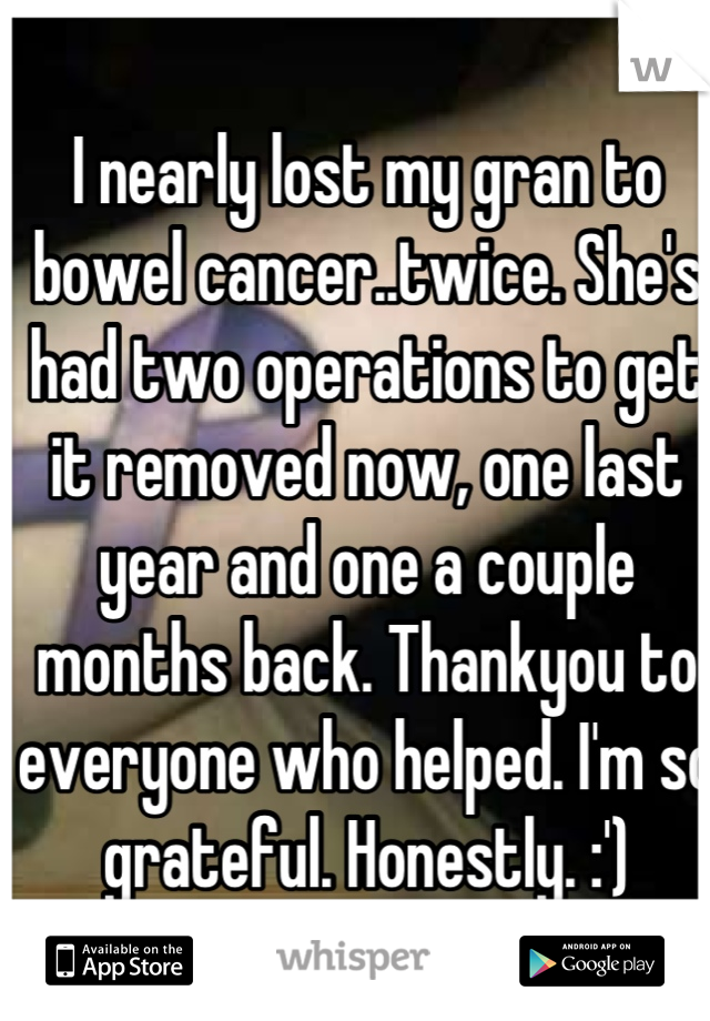 I nearly lost my gran to bowel cancer..twice. She's had two operations to get it removed now, one last year and one a couple months back. Thankyou to everyone who helped. I'm so grateful. Honestly. :')