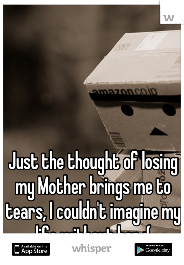 Just the thought of losing my Mother brings me to tears, I couldn't imagine my life without her :(