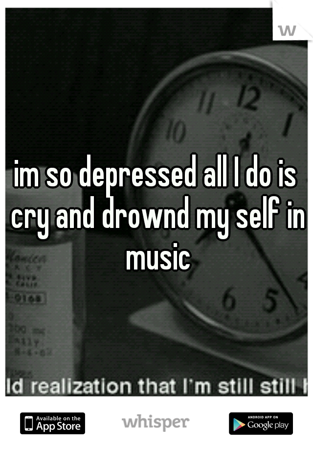 im so depressed all I do is cry and drownd my self in music