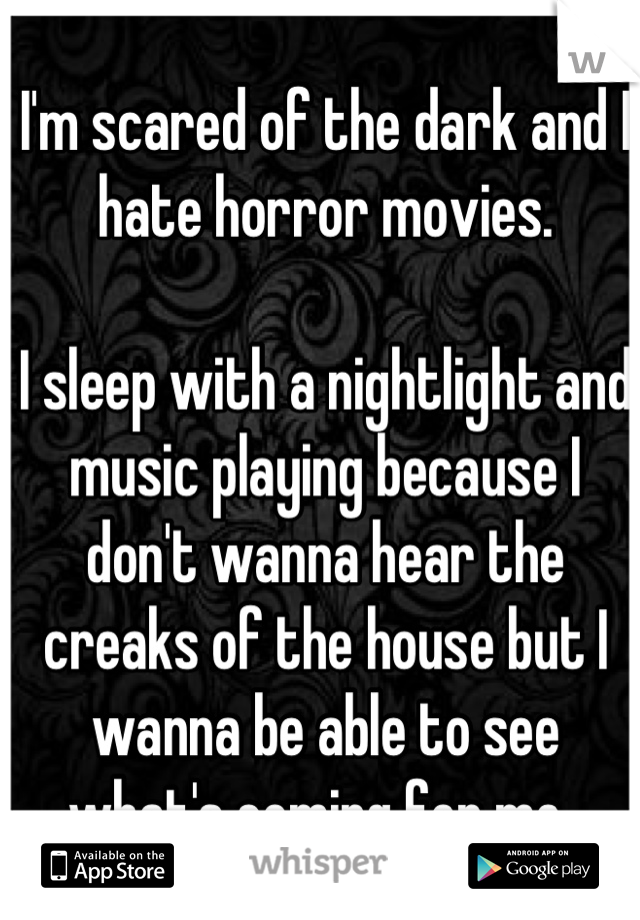 I'm scared of the dark and I hate horror movies.   I sleep with a nightlight and music playing because I don't wanna hear the creaks of the house but I wanna be able to see what's coming for me.