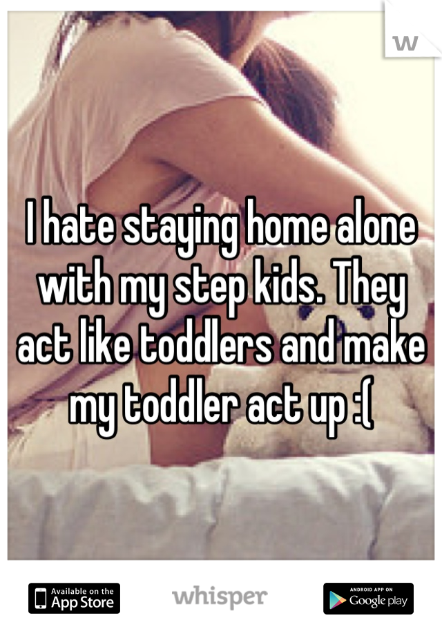 I hate staying home alone with my step kids. They act like toddlers and make my toddler act up :(