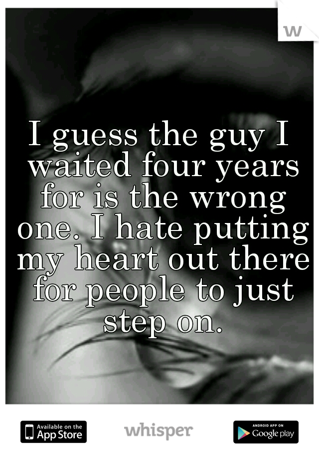 I guess the guy I waited four years for is the wrong one. I hate putting my heart out there for people to just step on.