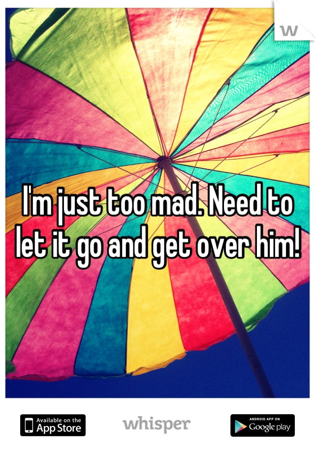 I'm just too mad. Need to let it go and get over him!