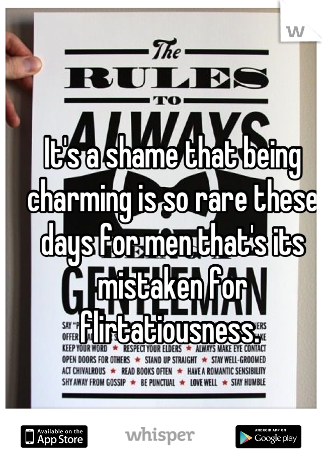 It's a shame that being charming is so rare these days for men that's its mistaken for flirtatiousness.