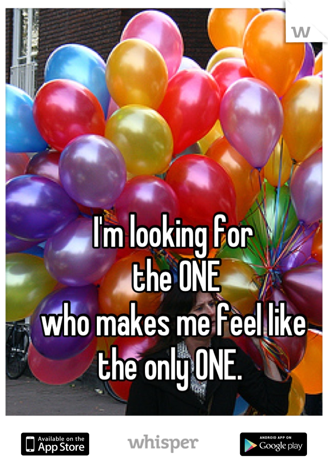 I'm looking for  the ONE who makes me feel like  the only ONE.