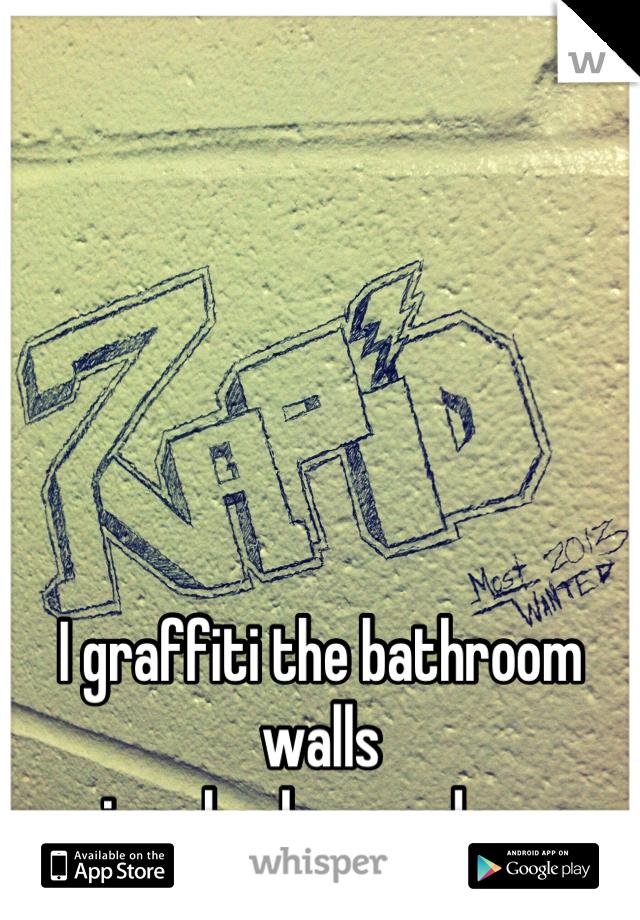 I graffiti the bathroom walls  in school everyday.