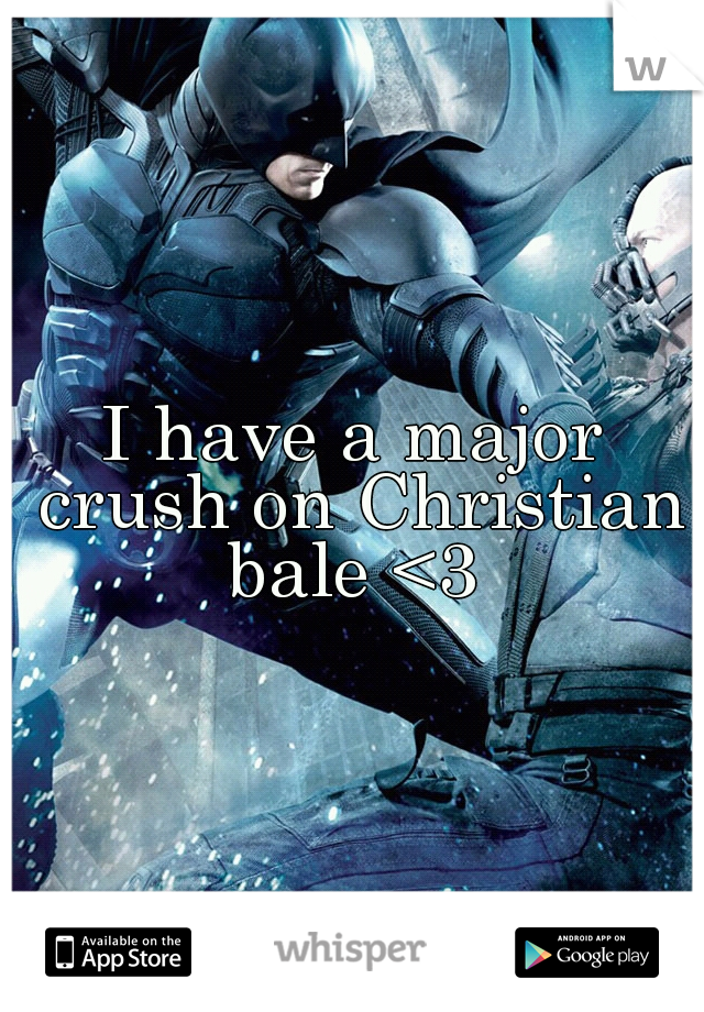 I have a major crush on Christian bale <3