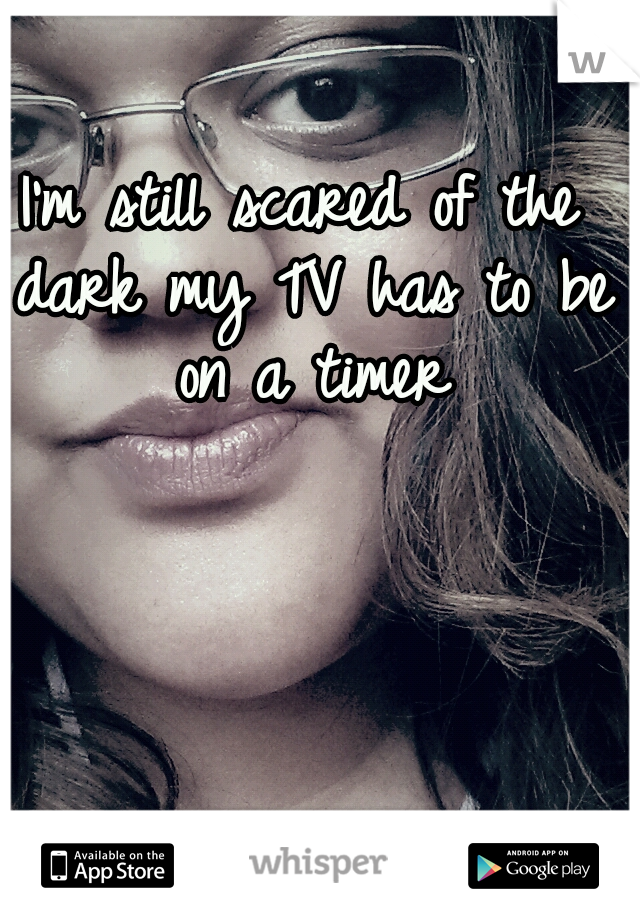 I'm still scared of the dark my TV has to be on a timer