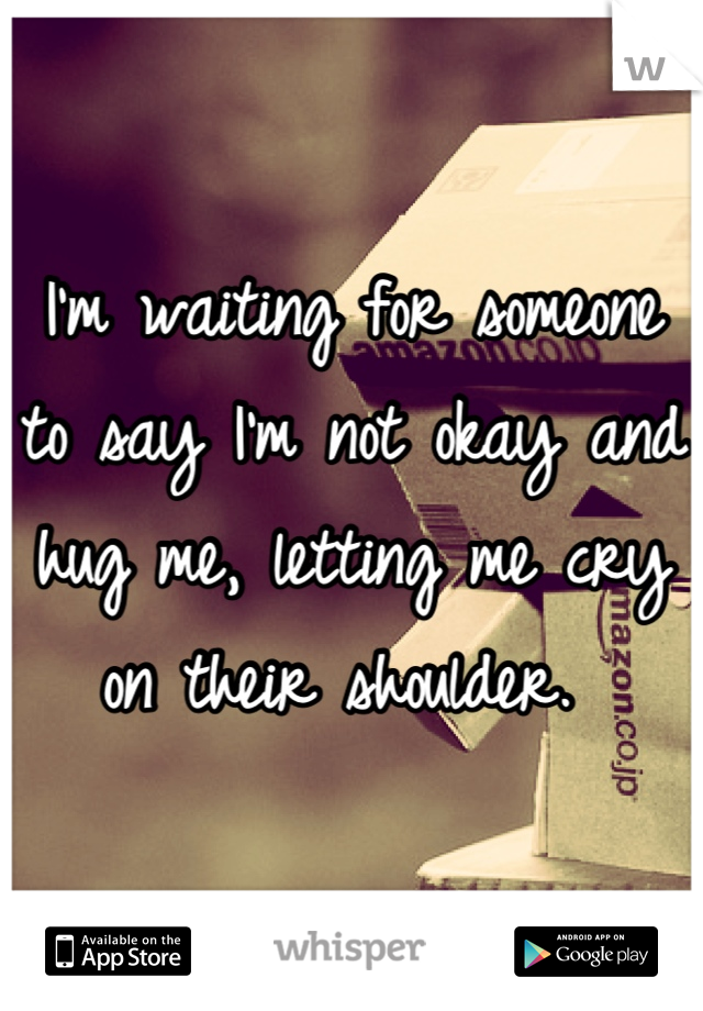 I'm waiting for someone to say I'm not okay and hug me, letting me cry on their shoulder.
