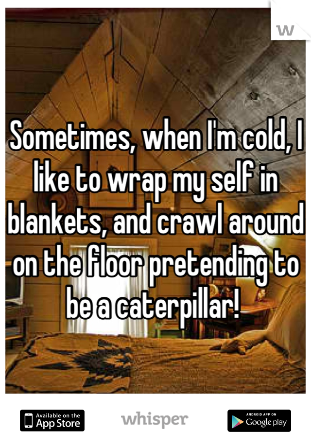 Sometimes, when I'm cold, I like to wrap my self in blankets, and crawl around on the floor pretending to be a caterpillar!