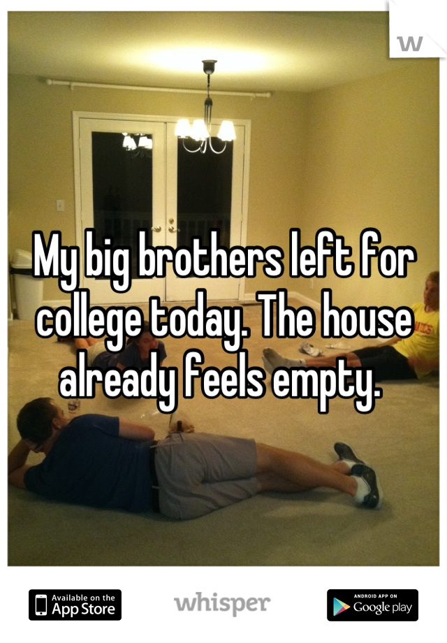 My big brothers left for college today. The house already feels empty.