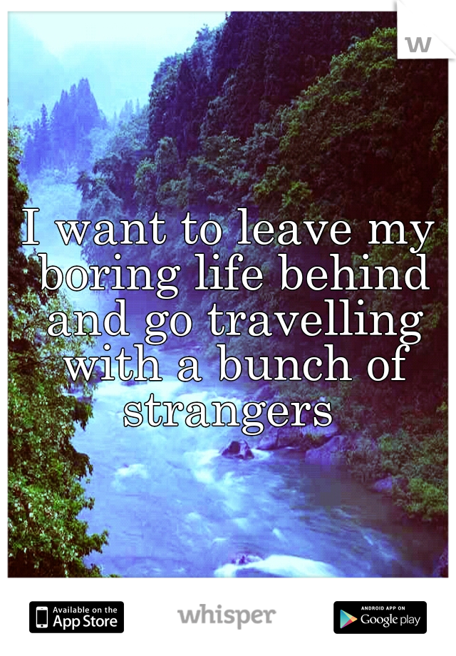 I want to leave my boring life behind and go travelling with a bunch of strangers