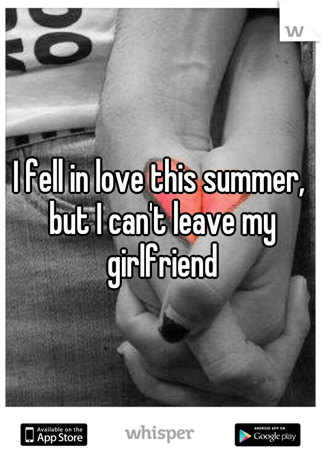 I fell in love this summer, but I can't leave my girlfriend