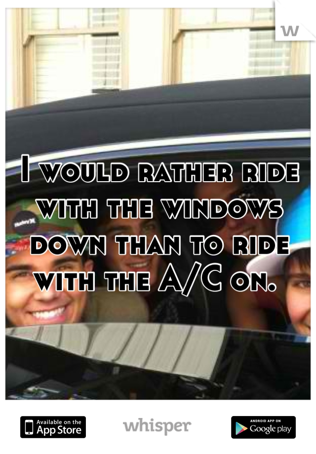 I would rather ride with the windows down than to ride with the A/C on.
