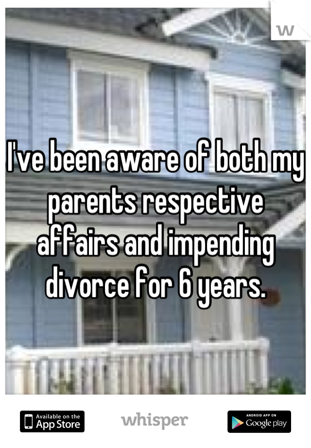 I've been aware of both my parents respective affairs and impending divorce for 6 years.