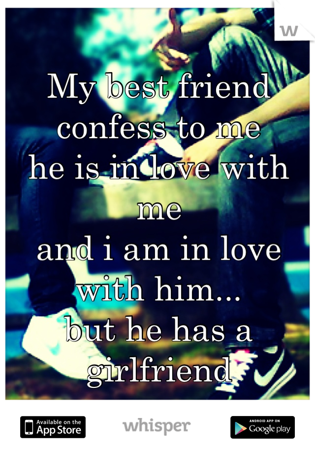 My best friend confess to me  he is in love with me  and i am in love with him... but he has a girlfriend