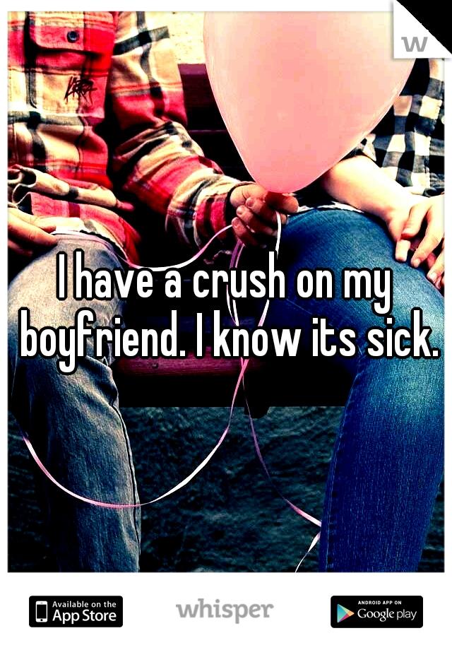 I have a crush on my boyfriend. I know its sick.