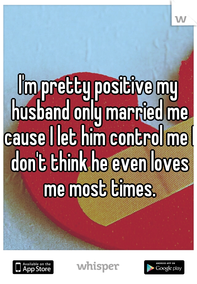I'm pretty positive my husband only married me cause I let him control me I don't think he even loves me most times.