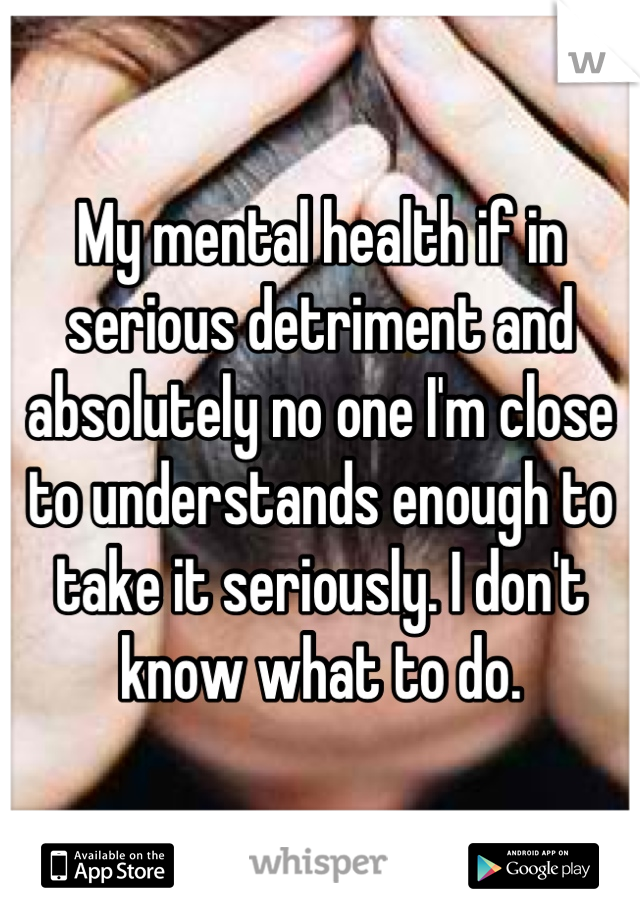 My mental health if in serious detriment and absolutely no one I'm close to understands enough to take it seriously. I don't know what to do.
