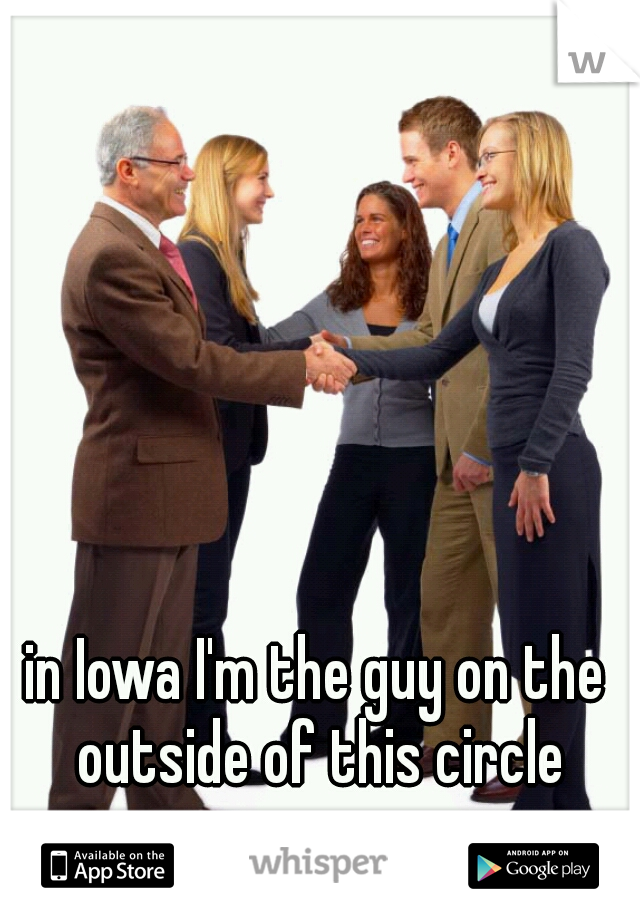 in Iowa I'm the guy on the outside of this circle