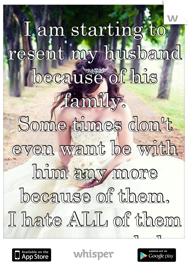 I am starting to resent my husband because of his family.  Some times don't even want be with him any more because of them. I hate ALL of them even more each day