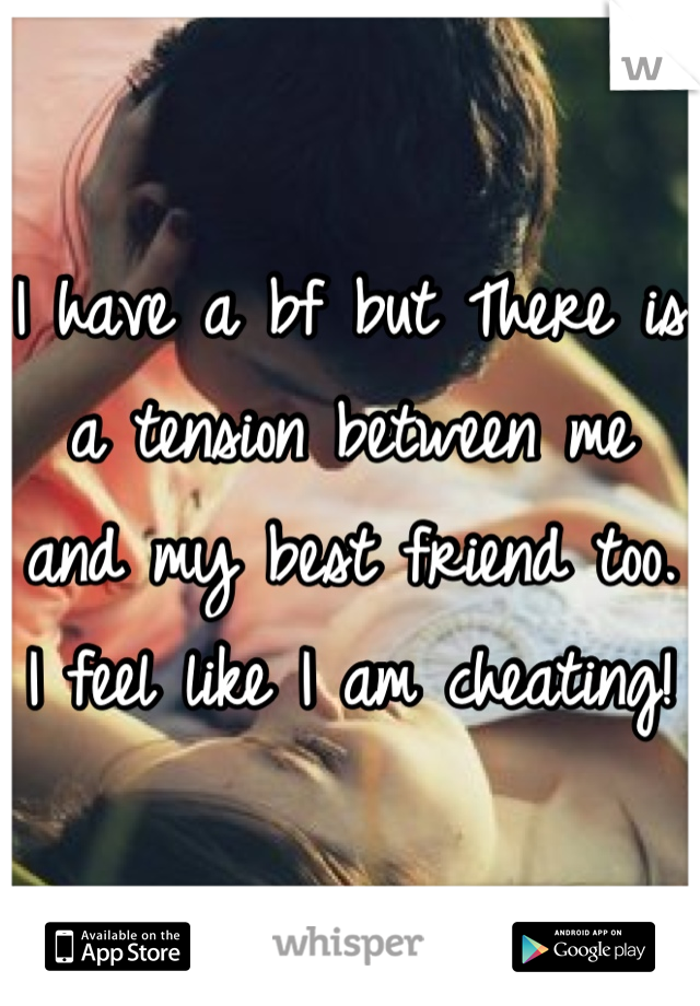 I have a bf but There is a tension between me and my best friend too.  I feel like I am cheating!