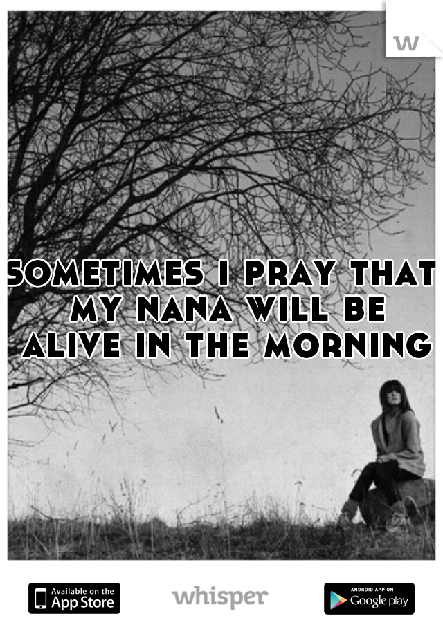 sometimes i pray that my nana will be alive in the morning