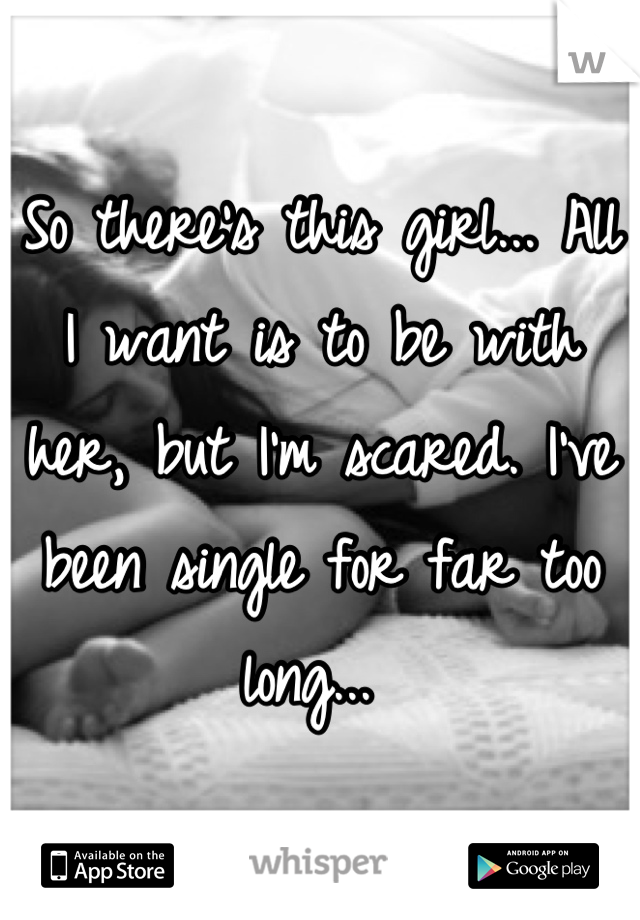 So there's this girl... All I want is to be with her, but I'm scared. I've been single for far too long...