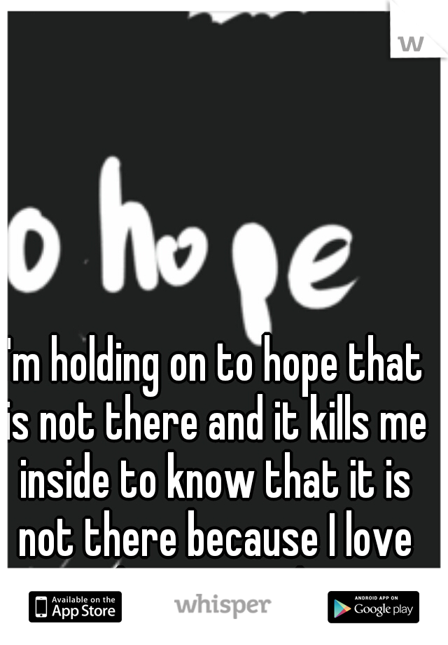 I'm holding on to hope that is not there and it kills me inside to know that it is not there because I love him so much