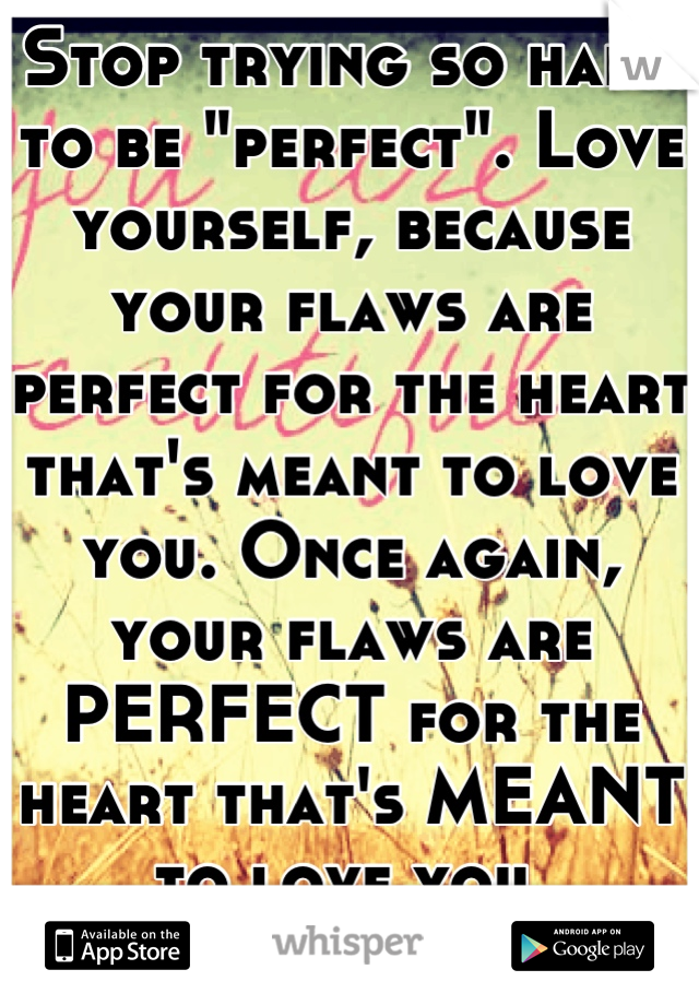 "Stop trying so hard to be ""perfect"". Love yourself, because your flaws are perfect for the heart that's meant to love you. Once again, your flaws are PERFECT for the heart that's MEANT to love you."