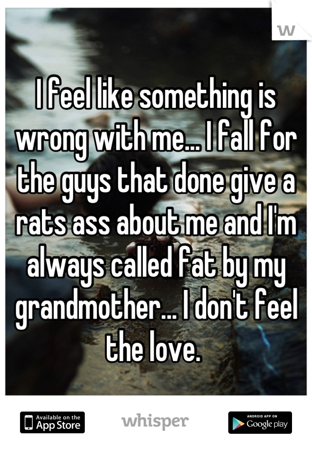 I feel like something is wrong with me... I fall for the guys that done give a rats ass about me and I'm always called fat by my grandmother... I don't feel the love.