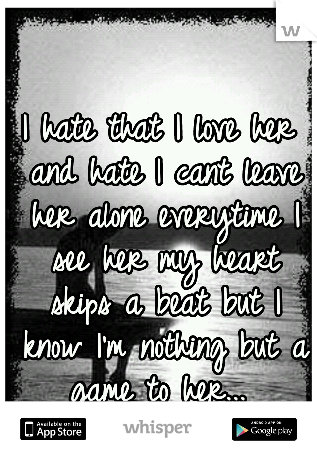 I hate that I love her and hate I cant leave her alone everytime I see her my heart skips a beat but I know I'm nothing but a game to her...