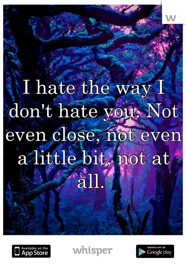 I hate the way I don't hate you. Not even close, not even a little bit, not at all.