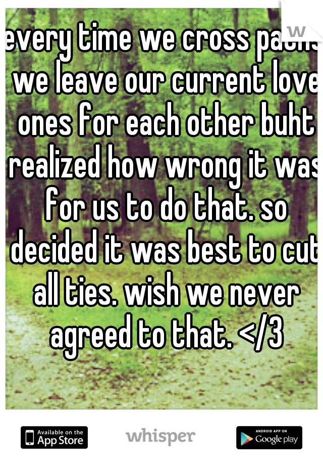 every time we cross paths we leave our current love ones for each other buht realized how wrong it was for us to do that. so decided it was best to cut all ties. wish we never agreed to that. </3