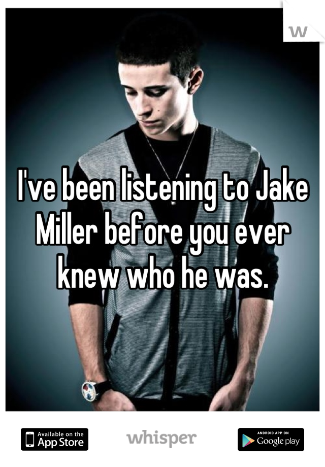 I've been listening to Jake Miller before you ever knew who he was.