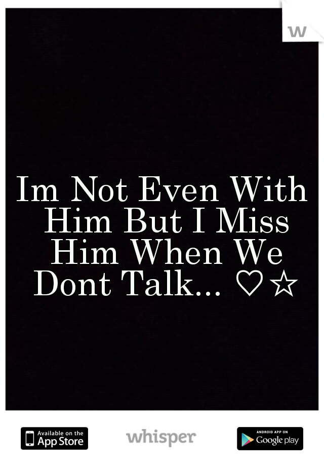 Im Not Even With Him But I Miss Him When We Dont Talk... ♡☆