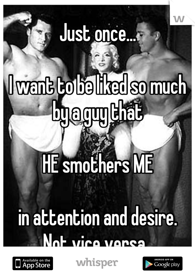 Just once...  I want to be liked so much by a guy that  HE smothers ME  in attention and desire. Not vice versa.