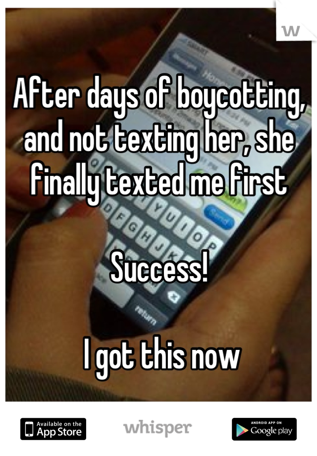 After days of boycotting, and not texting her, she finally texted me first  Success!   I got this now