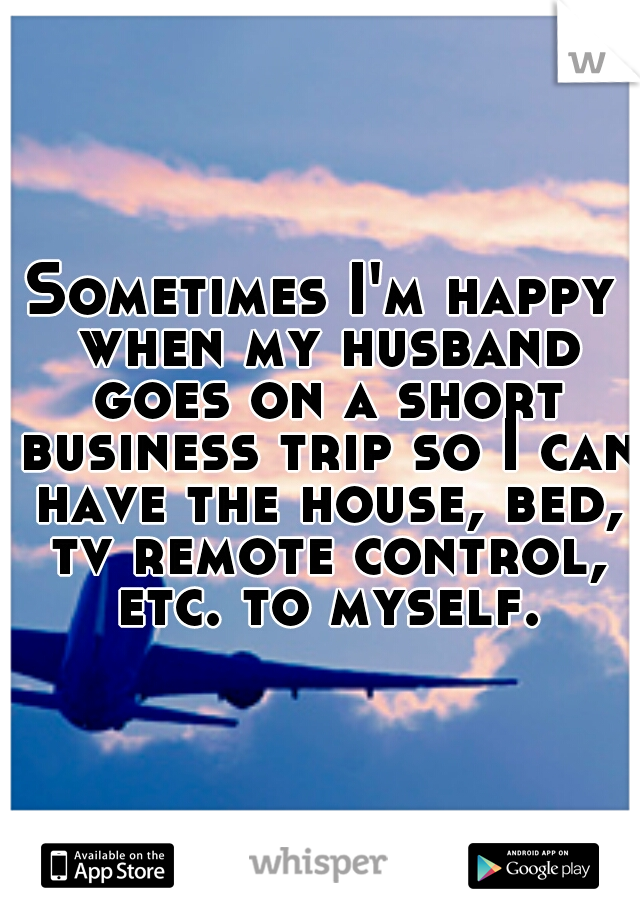 Sometimes I'm happy when my husband goes on a short business trip so I can have the house, bed, tv remote control, etc. to myself.