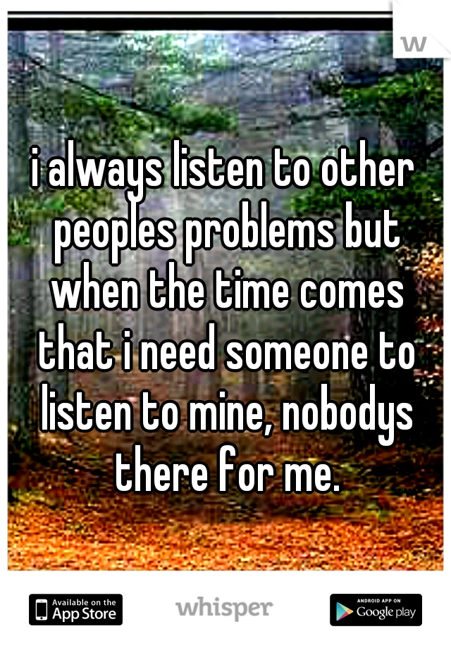 i always listen to other peoples problems but when the time comes that i need someone to listen to mine, nobodys there for me.