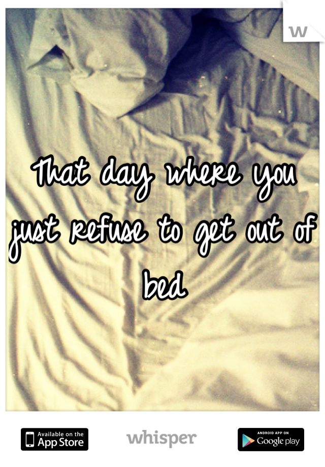 That day where you just refuse to get out of bed