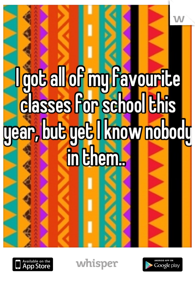 I got all of my favourite classes for school this year, but yet I know nobody in them..