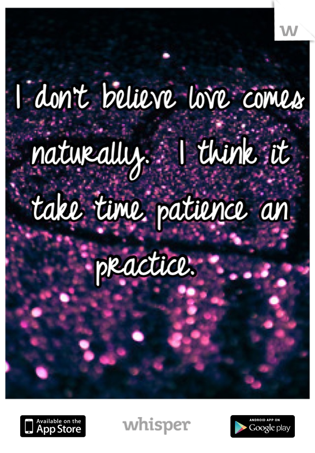 I don't believe love comes naturally.  I think it take time patience an practice.