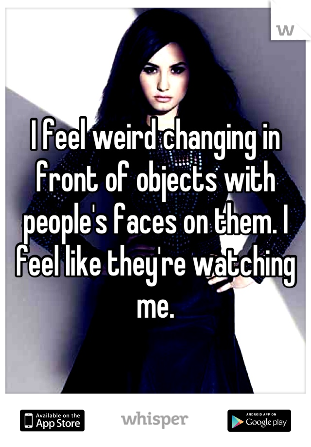 I feel weird changing in front of objects with people's faces on them. I feel like they're watching me.