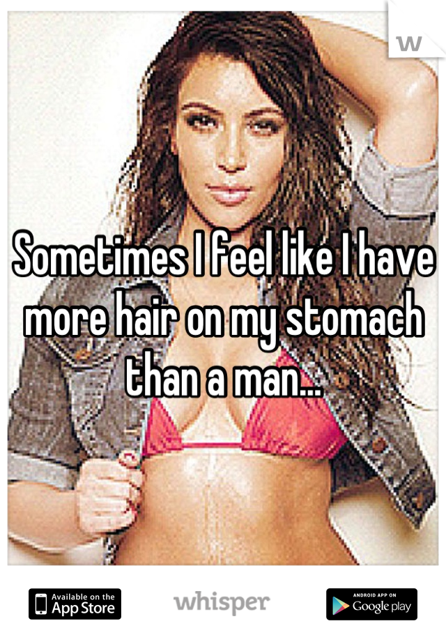 Sometimes I feel like I have more hair on my stomach than a man...