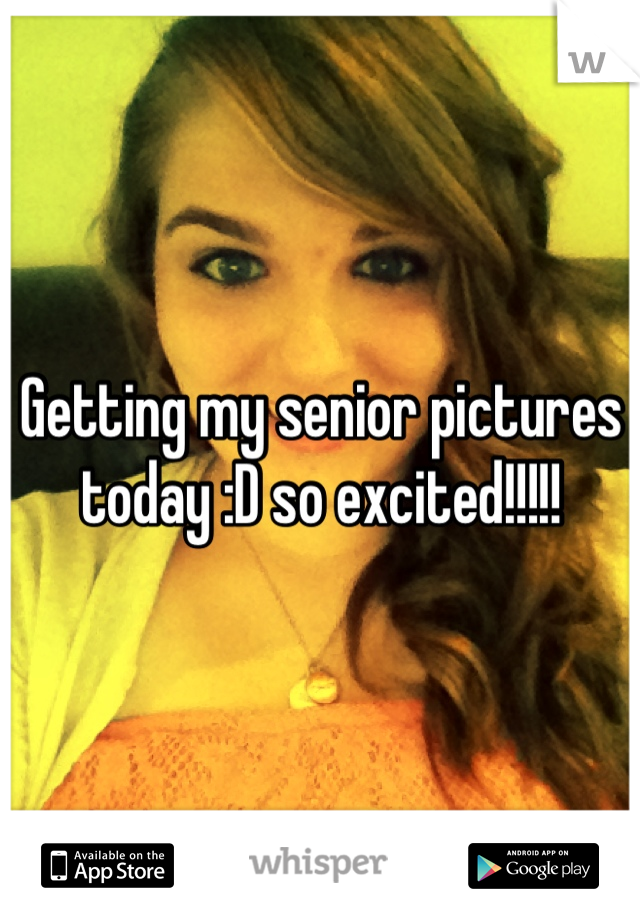 Getting my senior pictures today :D so excited!!!!!