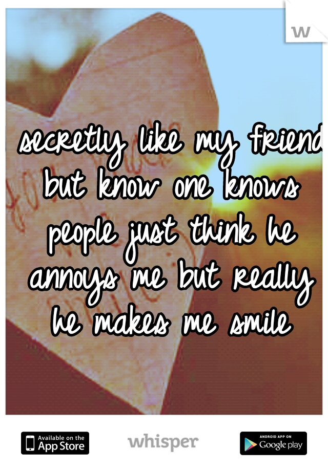 I secretly like my friend but know one knows people just think he annoys me but really he makes me smile