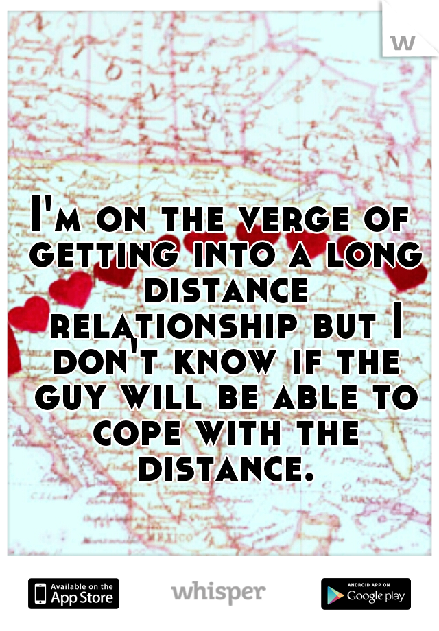 I'm on the verge of getting into a long distance relationship but I don't know if the guy will be able to cope with the distance.