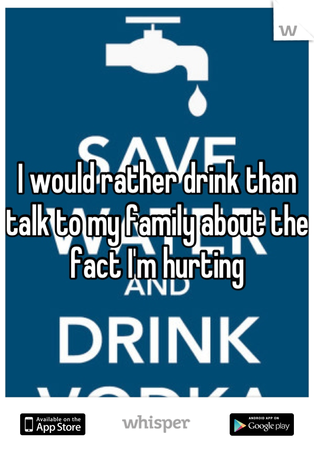I would rather drink than talk to my family about the fact I'm hurting