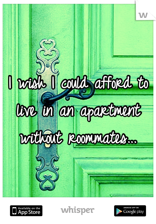 I wish I could afford to live in an apartment without roommates...